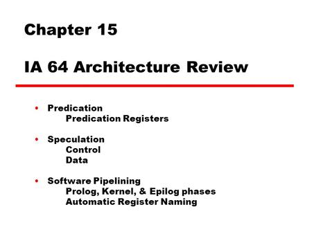 Chapter 15 IA 64 Architecture Review Predication Predication Registers Speculation Control Data Software Pipelining Prolog, Kernel, & Epilog phases Automatic.