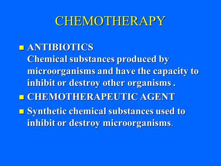 CHEMOTHERAPY ANTIBIOTICS Chemical substances produced by microorganisms and have the capacity to inhibit or destroy other organisms. ANTIBIOTICS Chemical.