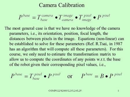 COMP322/S2000/L23/L24/L251 Camera Calibration The most general case is that we have no knowledge of the camera parameters, i.e., its orientation, position,