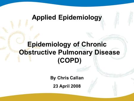 Applied Epidemiology Epidemiology of Chronic Obstructive Pulmonary Disease (COPD) By Chris Callan 23 April 2008.