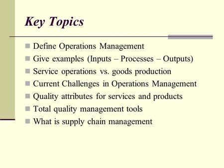 Key Topics Define Operations Management Give examples (Inputs – Processes – Outputs) Service operations vs. goods production Current Challenges in Operations.