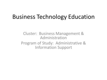 Business Technology Education Cluster: Business Management & Administration Program of Study: Administrative & Information Support.