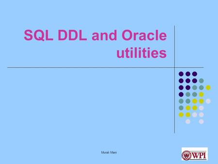 Murali Mani SQL DDL and Oracle utilities. Murali Mani Datatypes in SQL INT (or) INTEGER FLOAT (or) REAL DECIMAL (n, m) CHAR (n) VARCHAR (n) DATE, TIME.