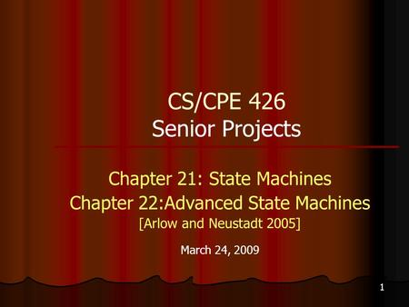 1 CS/CPE 426 Senior Projects Chapter 21: State Machines Chapter 22:Advanced State Machines [Arlow and Neustadt 2005] March 24, 2009.
