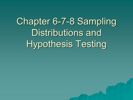 Chapter 6-7-8 Sampling Distributions and Hypothesis Testing.