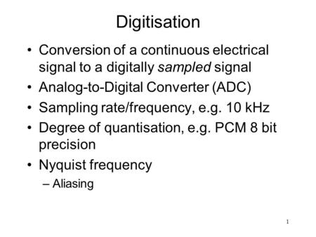 1 Digitisation Conversion of a continuous electrical signal to a digitally sampled signal Analog-to-Digital Converter (ADC) Sampling rate/frequency, e.g.