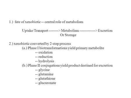 1.) fate of xenobiotic -- central role of metabolism Uptake/Transport --------> Metabolism -------------> Excretion Or Storage 2.) xenobiotic converted.