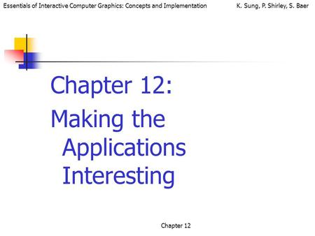 Essentials of Interactive Computer Graphics: Concepts and Implementation K. Sung, P. Shirley, S. Baer Chapter 12 Chapter 12: Making the Applications Interesting.