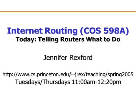 Internet Routing (COS 598A) Today: Telling Routers What to Do Jennifer Rexford  Tuesdays/Thursdays.