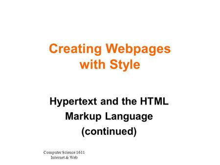 Computer Science 1611 Internet & Web Creating Webpages with Style Hypertext and the HTML Markup Language (continued)