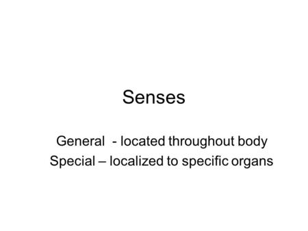 Senses General - located throughout body Special – localized to specific organs.
