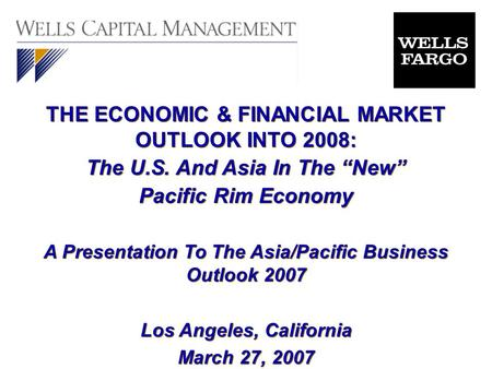 "THE ECONOMIC & FINANCIAL MARKET OUTLOOK INTO 2008: The U.S. And Asia In The ""New"" Pacific Rim Economy A Presentation To The Asia/Pacific Business Outlook."