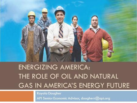 ENERGIZING AMERICA: THE ROLE OF OIL AND NATURAL GAS IN AMERICA'S ENERGY FUTURE Rayola Dougher API Senior Economic Advisor,