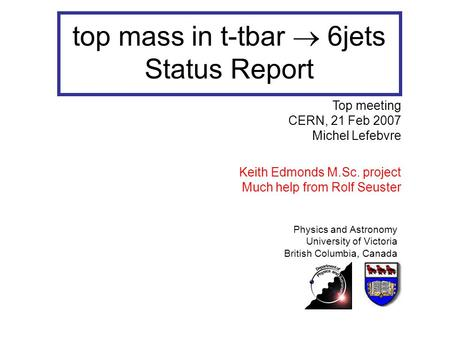 Top mass in t-tbar  6jets Status Report Physics and Astronomy University of Victoria British Columbia, Canada Top meeting CERN, 21 Feb 2007 Michel Lefebvre.