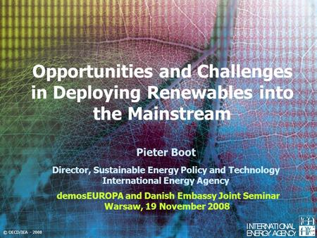 © OECD/IEA - 2008 Opportunities and Challenges in Deploying Renewables into the Mainstream demosEUROPA and Danish Embassy Joint Seminar Warsaw, 19 November.
