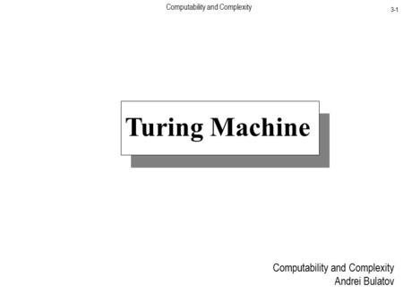 Computability and Complexity 3-1 Turing Machine Computability and Complexity Andrei Bulatov.