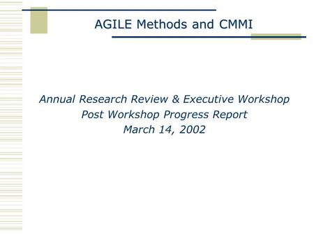 AGILE Methods and CMMI Annual Research Review & Executive Workshop Post Workshop Progress Report March 14, 2002.