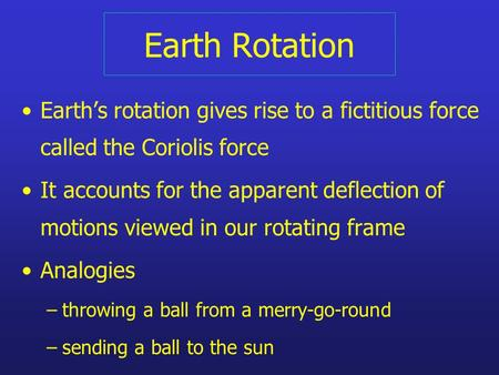 Earth Rotation Earth's rotation gives rise to a fictitious force called the Coriolis force It accounts for the apparent deflection of motions viewed in.
