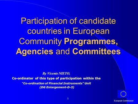 European Commission 1 Participation of candidate countries in European Community Programmes, Agencies and Committees By Vicente NIETO, Co-ordinator of.