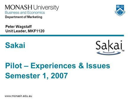 Www.monash.edu.au Department of Marketing Sakai Pilot – Experiences & Issues Semester 1, 2007 Peter Wagstaff Unit Leader, MKF1120.