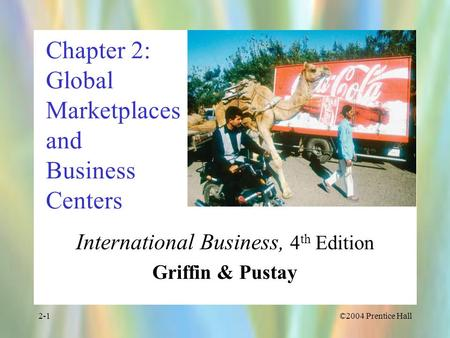 ©2004 Prentice Hall2-1 Chapter 2: Global Marketplaces and Business Centers International Business, 4 th Edition Griffin & Pustay.