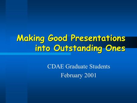 Making Good Presentations into Outstanding Ones CDAE Graduate Students February 2001.