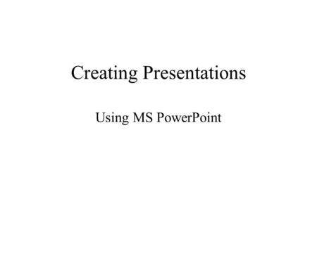 Creating Presentations Using MS PowerPoint. View Slide Show Slide Show, View Show Move each slide forward: –Space bar –Left mouse click, Right arrow key.