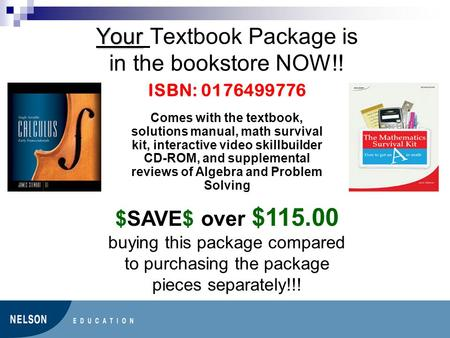 Your Your Textbook Package is in the bookstore NOW!! ISBN: 0176499776 Comes with the textbook, solutions manual, math survival kit, interactive video skillbuilder.