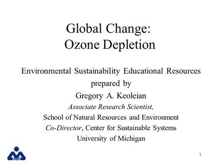 1 Global Change: Ozone Depletion Environmental Sustainability Educational Resources prepared by Gregory A. Keoleian Associate Research Scientist, School.