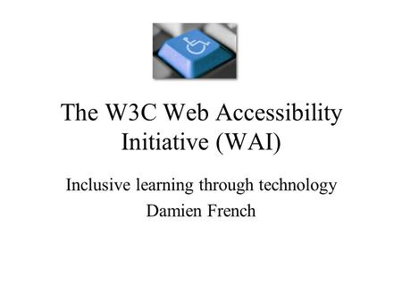 The W3C Web Accessibility Initiative (WAI) Inclusive learning through technology Damien French.