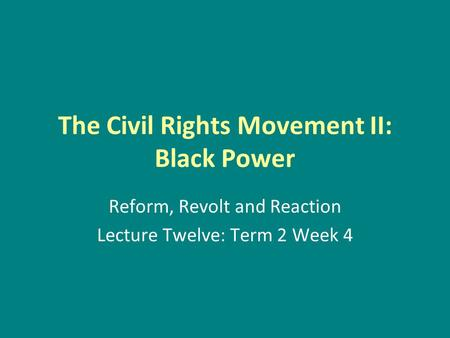 The Civil Rights Movement II: Black Power Reform, Revolt and Reaction Lecture Twelve: Term 2 Week 4.