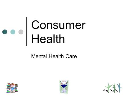 "Consumer Health Mental Health Care. Extent of mental health needs Practitioners Types therapy Selecting a therapist Hospital care Questionable ""self-help"""