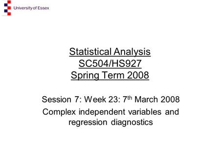 Statistical Analysis SC504/HS927 Spring Term 2008 Session 7: Week 23: 7 th March 2008 Complex independent variables and regression diagnostics.