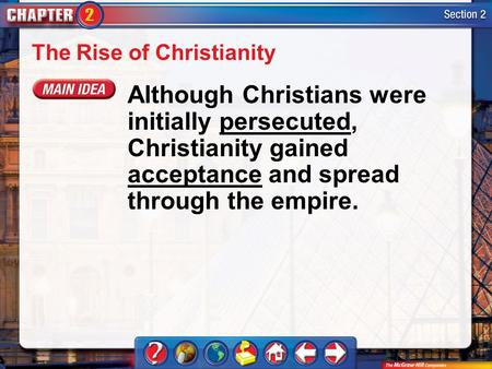 Section 2 The Rise of Christianity Although Christians were initially persecuted, Christianity gained acceptance and spread through the empire.