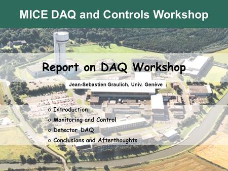VC Sept 2005Jean-Sébastien Graulich Report on DAQ Workshop Jean-Sebastien Graulich, Univ. Genève o Introduction o Monitoring and Control o Detector DAQ.