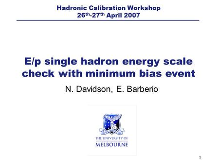 1 N. Davidson, E. Barberio E/p single hadron energy scale check with minimum bias event Hadronic Calibration Workshop 26 th -27 th April 2007.