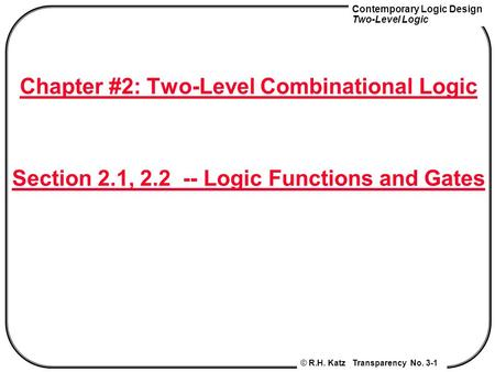Contemporary Logic Design Two-Level Logic © R.H. Katz Transparency No. 3-1 Chapter #2: Two-Level Combinational Logic Section 2.1, 2.2 -- Logic Functions.
