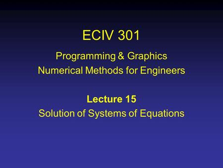 ECIV 301 Programming & Graphics Numerical Methods for Engineers Lecture 15 Solution of Systems of Equations.