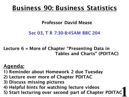 "1 Business 90: Business Statistics Professor David Mease Sec 03, T R 7:30-8:45AM BBC 204 Lecture 6 = More of Chapter ""Presenting Data in Tables and Charts"""