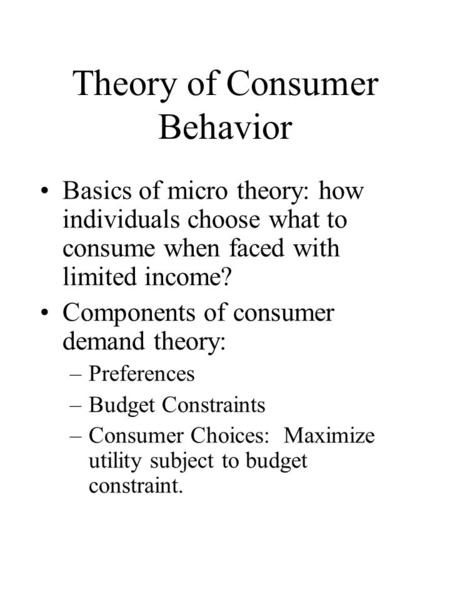 Theory of Consumer Behavior Basics of micro theory: how individuals choose what to consume when faced with limited income? Components of consumer demand.