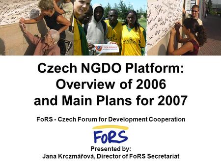 Czech NGDO Platform: Overview of 2006 and Main Plans for 2007 FoRS - Czech Forum for Development Cooperation Presented by: Jana Krczmářová, Director of.