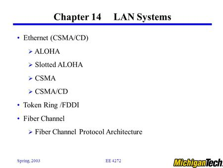 EE 4272Spring, 2003 Chapter 14 LAN Systems Ethernet (CSMA/CD)  ALOHA  Slotted ALOHA  CSMA  CSMA/CD Token Ring /FDDI Fiber Channel  Fiber Channel Protocol.