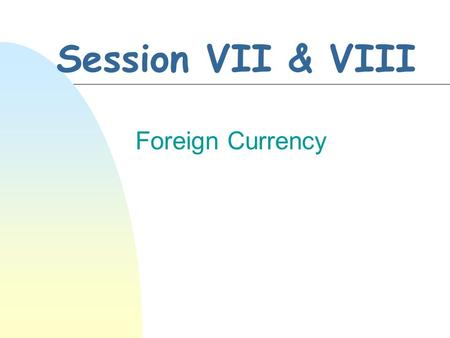 Session VII & VIII Foreign Currency. INTERNATIONAL ACCOUNTING & FINANCIAL REPORTING-2005 7-2 Foreign Exchange Basics n Exchange rates n Conversion values.