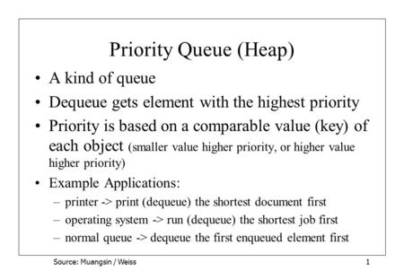 Source: Muangsin / Weiss1 Priority Queue (Heap) A kind of queue Dequeue gets element with the highest priority Priority is based on a comparable value.
