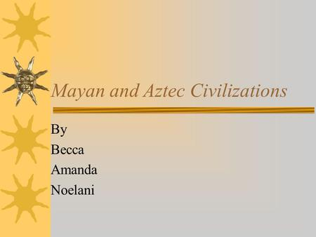 Mayan and Aztec Civilizations By Becca Amanda Noelani.