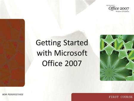 FIRST COURSE Getting Started with Microsoft Office 2007.