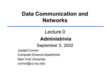 Data Communication and Networks Lecture 0 Administrivia September 5, 2002 Joseph Conron Computer Science Department New York University