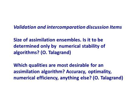 Validation and intercomparation discussion Items Size of assimilation ensembles. Is it to be determined only by numerical stability of algorithms? (O.