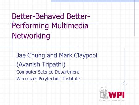 Better-Behaved Better- Performing Multimedia Networking Jae Chung and Mark Claypool (Avanish Tripathi) Computer Science Department Worcester Polytechnic.