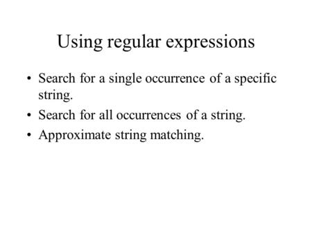 Using regular expressions Search for a single occurrence of a specific string. Search for all occurrences of a string. Approximate string matching.
